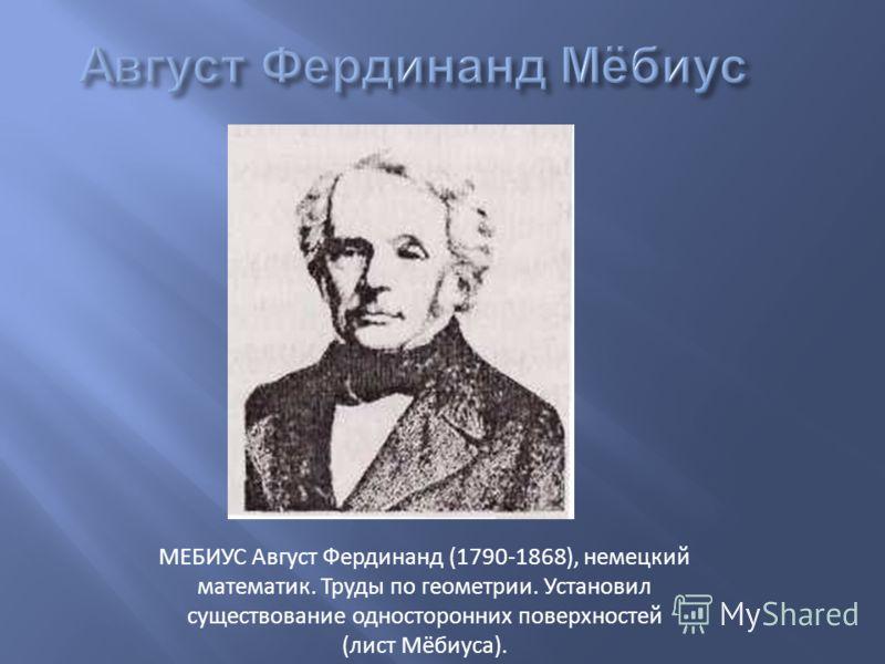 МЕБИУС Август Фердинанд (1790-1868), немецкий математик. Труды по геометрии. Установил существование односторонних поверхностей (лист Мёбиуса).