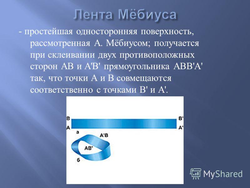 - простейшая односторонняя поверхность, рассмотренная А. Мёбиусом ; получается при склеивании двух противоположных сторон АВ и А ' В ' прямоугольника АВВ ' А ' так, что точки А и В совмещаются соответственно с точками В ' и А '.