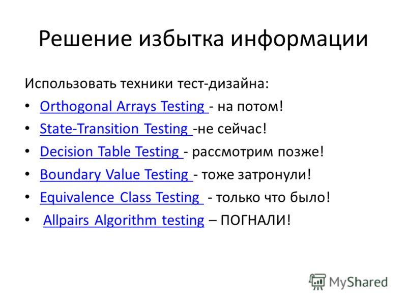 Решение избытка информации Использовать техники тест-дизайна: Orthogonal Arrays Testing - на потом! Orthogonal Arrays Testing State-Transition Testing -не сейчас! State-Transition Testing Decision Table Testing - рассмотрим позже! Decision Table Test