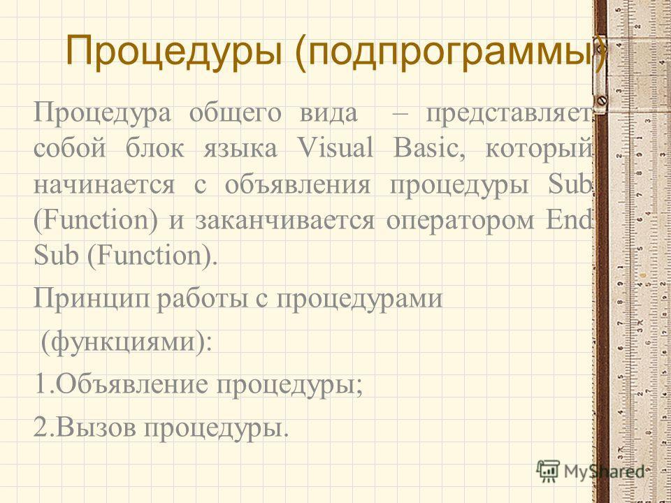 Процедуры (подпрограммы) Процедура общего вида – представляет собой блок языка Visual Basic, который начинается с объявления процедуры Sub (Function) и заканчивается оператором End Sub (Function). Принцип работы с процедурами (функциями): 1.Объявлени