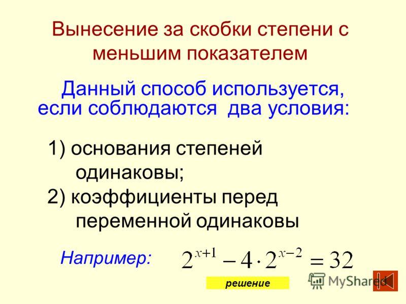Вынесение за скобки степени с меньшим показателем Данный способ используется, если соблюдаются два условия: 1) основания степеней одинаковы; 2) коэффициенты перед переменной одинаковы Например: решение