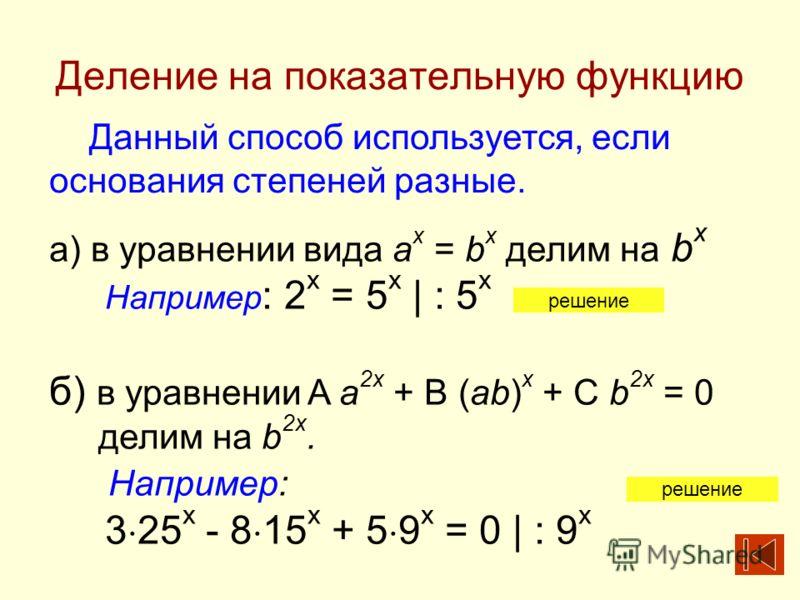 Деление на показательную функцию Данный способ используется, если основания степеней разные. а) в уравнении вида a x = b x делим на b x Например : 2 х = 5 х | : 5 x б) в уравнении A a 2x + B (ab) x + C b 2x = 0 делим на b 2x. Например: 3 25 х - 8 15