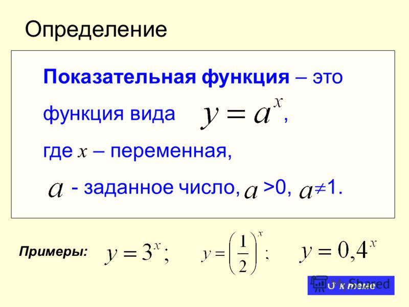 Определение Показательная функция – это функция вида, где x – переменная, - заданное число, >0, 1. Примеры: к теме