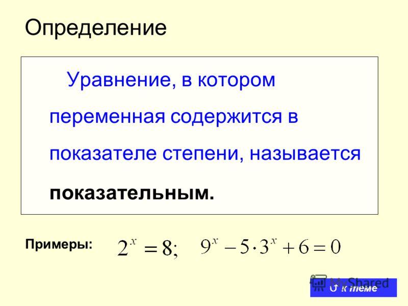 Определение Уравнение, в котором переменная содержится в показателе степени, называется показательным. Примеры: к теме