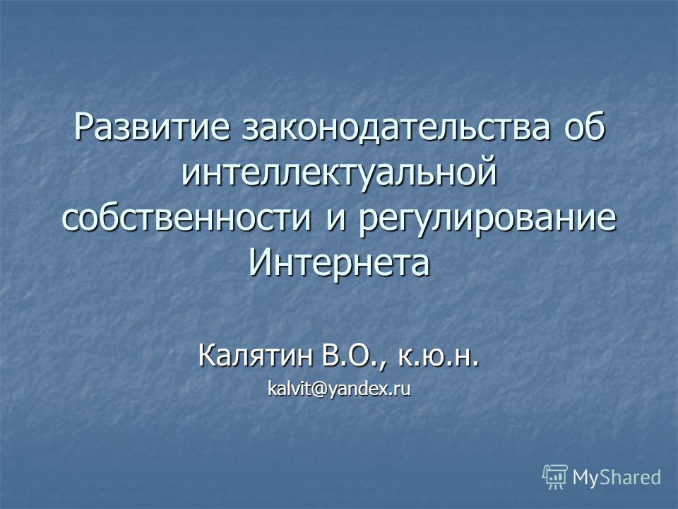 Развитие законодательства об интеллектуальной собственности и регулирование Интернета Калятин В.О., к.ю.н. kalvit@yandex.ru