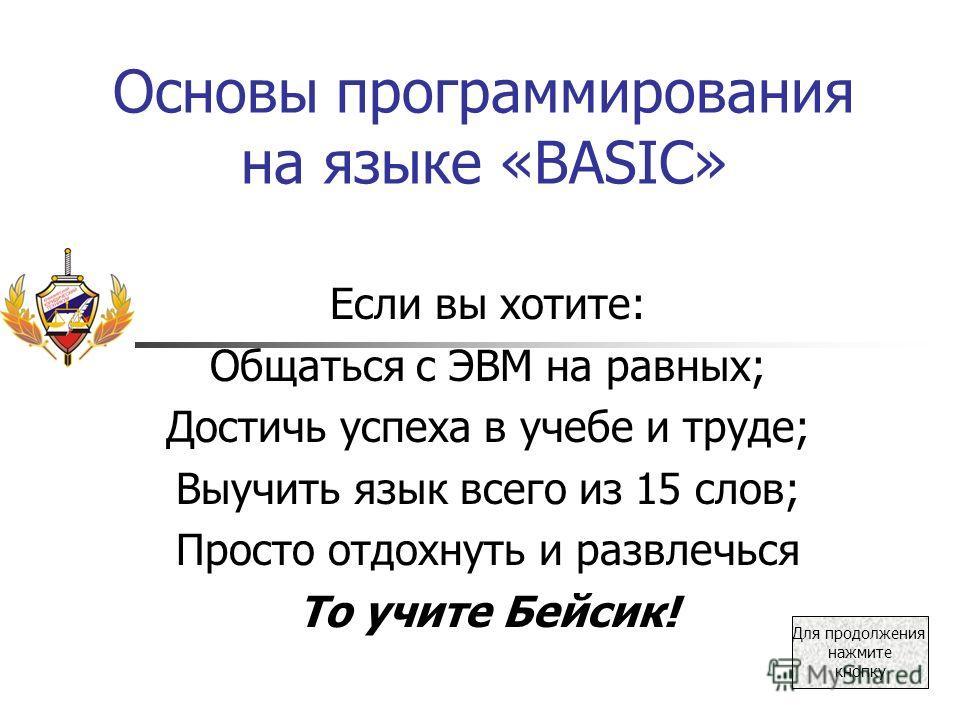 Основы программирования на языке «BASIC» Если вы хотите: Общаться с ЭВМ на равных; Достичь успеха в учебе и труде; Выучить язык всего из 15 слов; Просто отдохнуть и развлечься То учите Бейсик! Для продолжения нажмите кнопку