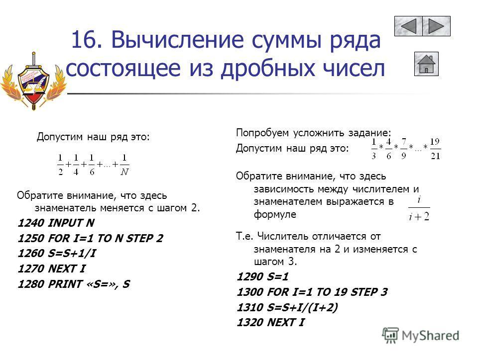 16. Вычисление суммы ряда состоящее из дробных чисел Обратите внимание, что здесь знаменатель меняется с шагом 2. 1240 INPUT N 1250 FOR I=1 TO N STEP 2 1260 S=S+1/I 1270 NEXT I 1280 PRINT «S=», S Обратите внимание, что здесь зависимость между числите