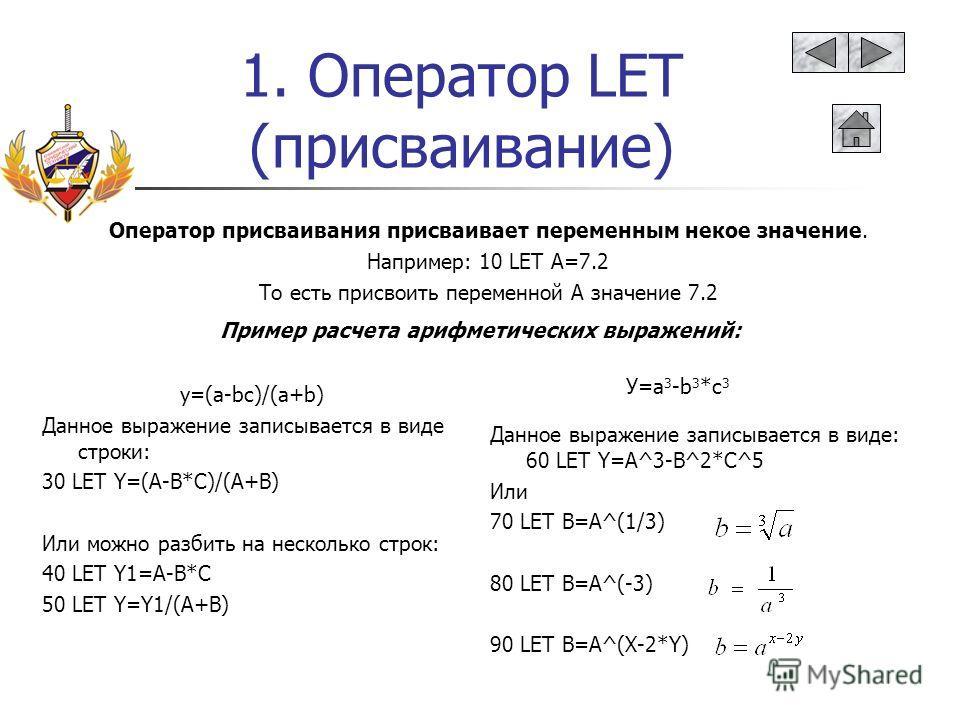 1. Оператор LET (присваивание) Оператор присваивания присваивает переменным некое значение. Например: 10 LET A=7.2 То есть присвоить переменной А значение 7.2 Пример расчета арифметических выражений: y=(a-bc)/(a+b) Данное выражение записывается в вид