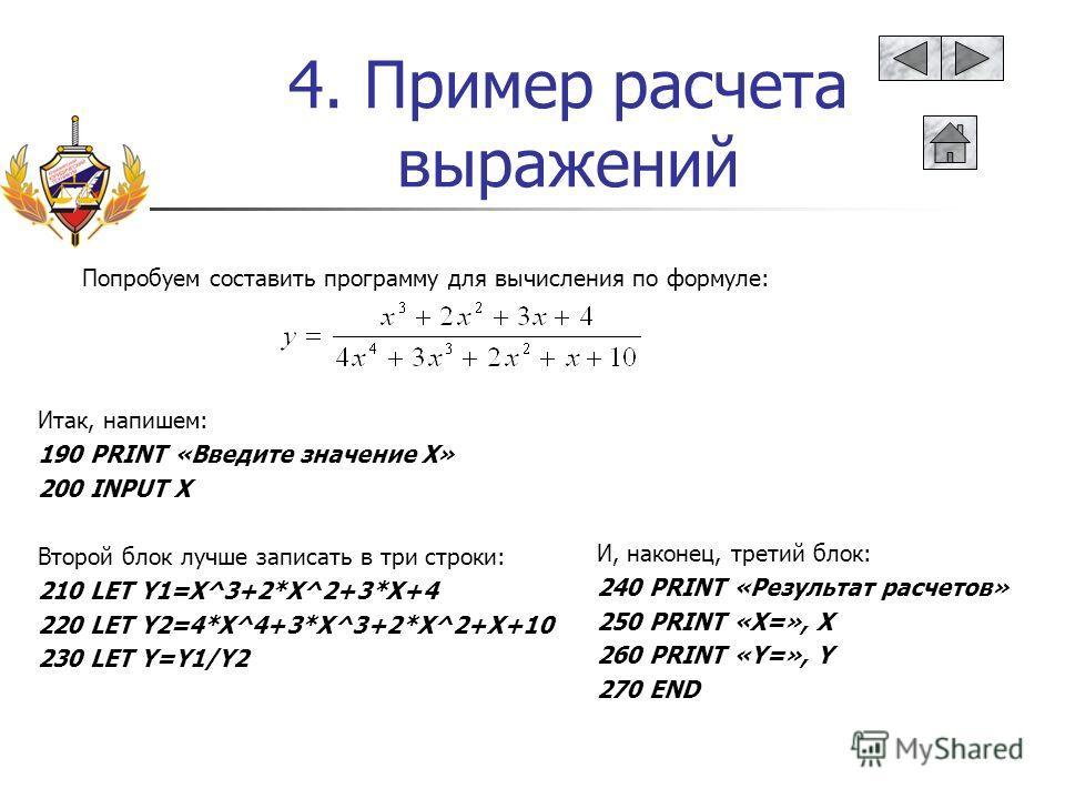 4. Пример расчета выражений Попробуем составить программу для вычисления по формуле: Итак, напишем: 190 PRINT «Введите значение Х» 200 INPUT X Второй блок лучше записать в три строки: 210 LET Y1=X^3+2*X^2+3*X+4 220 LET Y2=4*X^4+3*X^3+2*X^2+X+10 230 L