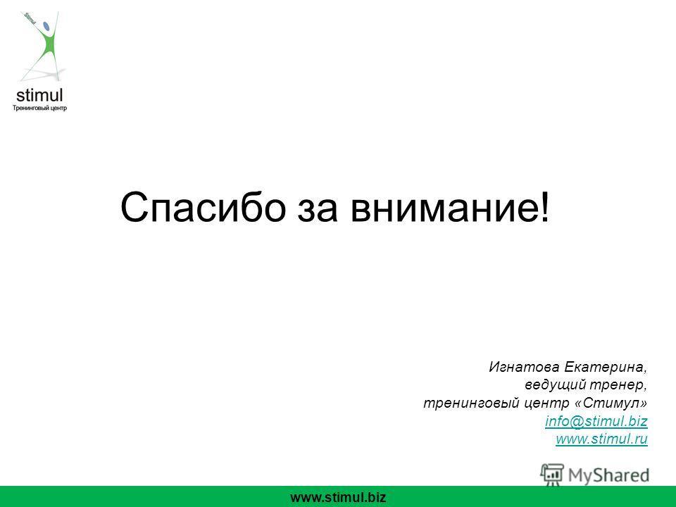 Спасибо за внимание! www.stimul.biz Игнатова Екатерина, ведущий тренер, тренинговый центр «Стимул» info@stimul.biz www.stimul.ru info@stimul.biz www.stimul.ru