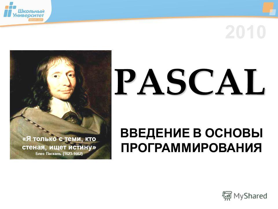 2010 ВВЕДЕНИЕ В ОСНОВЫ ПРОГРАММИРОВАНИЯ «Я только с теми, кто стеная, ищет истину» Блез Паскаль (1623-1662) PASCAL