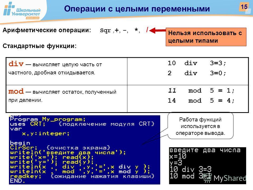 Арифметические операции: Sqr, +,, *, / Стандартные функции: Нельзя использовать с целыми типами Работа функций используется в операторе вывода. div вычисляет целую часть от частного, дробная откидывается. 10 div 3=3; 2 div 3=0; mod вычисляет остаток,