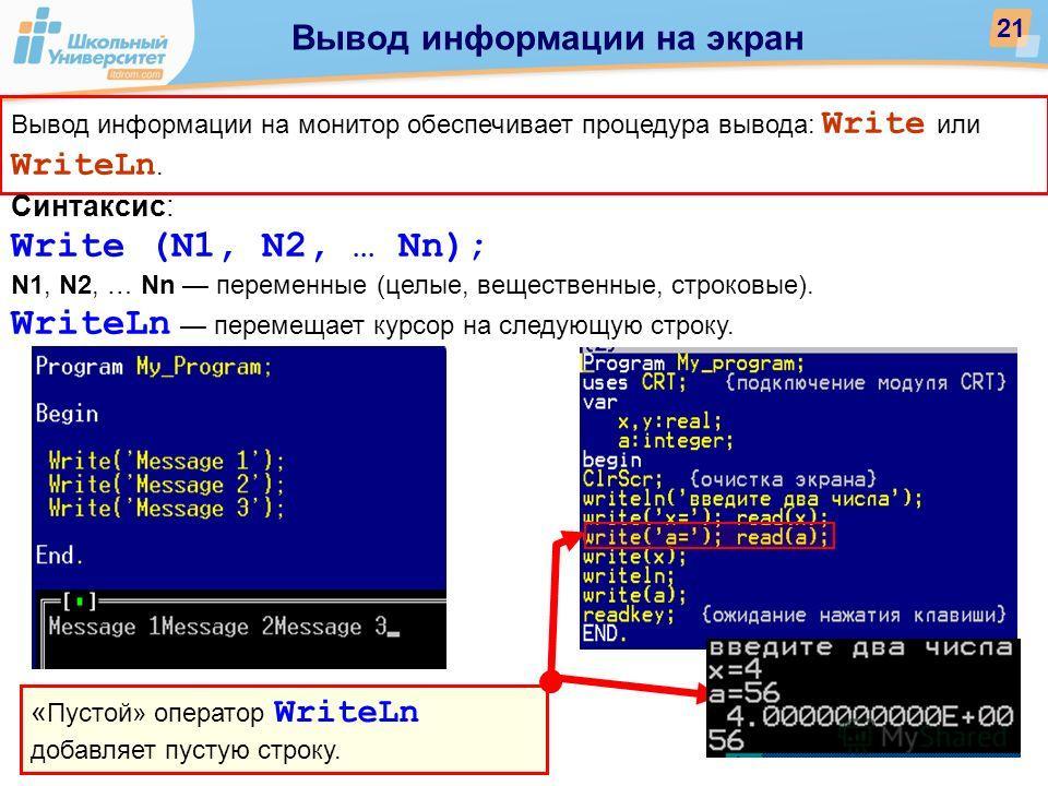 « Пустой» оператор WriteLn добавляет пустую строку. Вывод информации на монитор обеспечивает процедура вывода: Write или WriteLn. Синтаксис: Write (N1, N2, … Nn); N1, N2, … Nn переменные (целые, вещественные, строковые). WriteLn перемещает курсор на