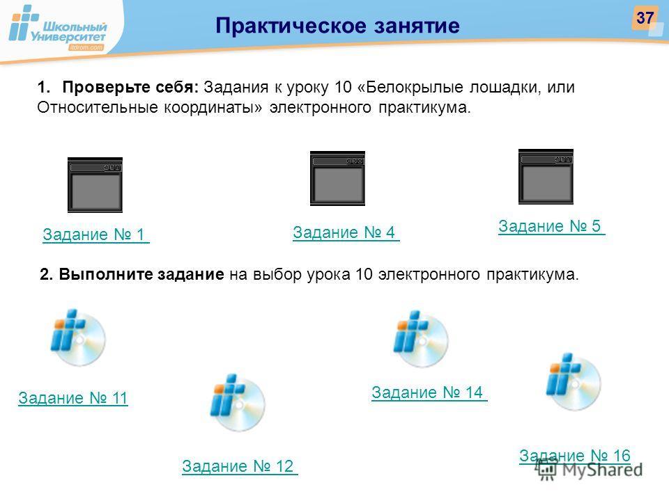 Практическое занятие 37 Задание 1 Задание 11 Задание 12 Задание 14 Задание 16 1.Проверьте себя: Задания к уроку 10 «Белокрылые лошадки, или Относительные координаты» электронного практикума. Задание 4 Задание 5 2. Выполните задание на выбор урока 10