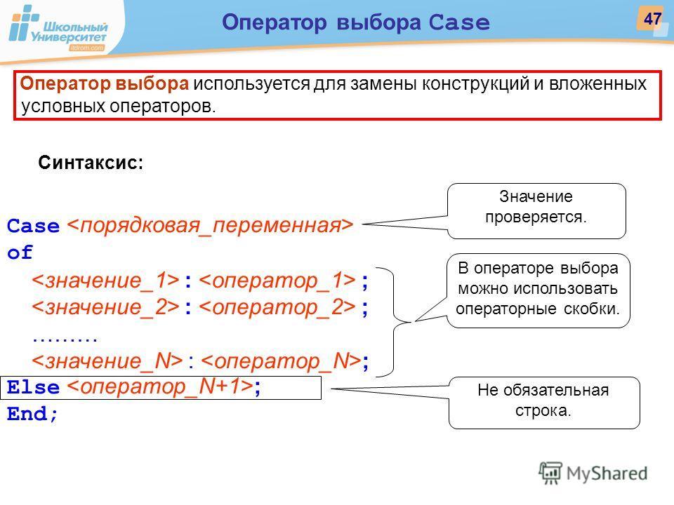 Оператор выбора используется для замены конструкций и вложенных условных операторов. Синтаксис: Case of : ; ……… : ; Else ; End; 47 Оператор выбора Case Значение проверяется. В операторе выбора можно использовать операторные скобки. Не обязательная ст