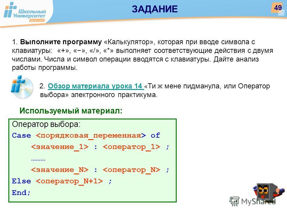 Используемый материал: 1. Выполните программу «Калькулятор», которая при вводе символа с клавиатуры: «+», «», «/», «*» выполняет соответствующие действия с двумя числами. Числа и символ операции вводятся с клавиатуры. Дайте анализ работы программы. О