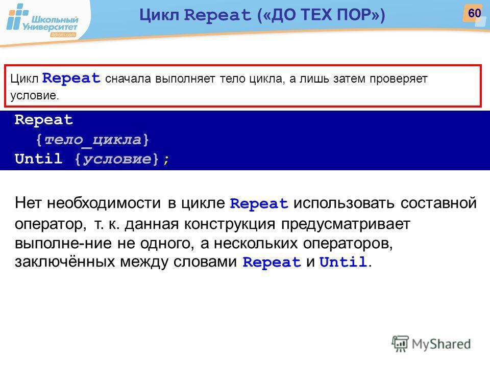 Repeat {тело_цикла} Until {условие}; Нет необходимости в цикле Repeat использовать составной оператор, т. к. данная конструкция предусматривает выполне-ние не одного, а нескольких операторов, заключённых между словами Repeat и Until. Цикл Repeat снач