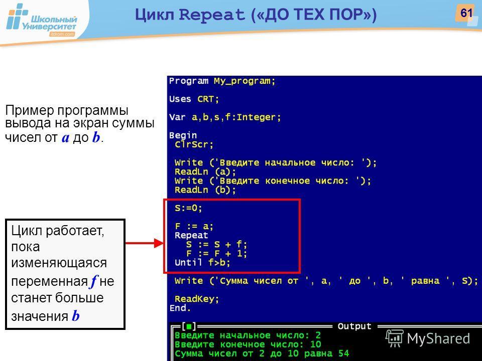 Цикл работает, пока изменяющаяся переменная f не станет больше значения b Пример программы вывода на экран суммы чисел от a до b. 61 Цикл Repeat («ДО ТЕХ ПОР»)