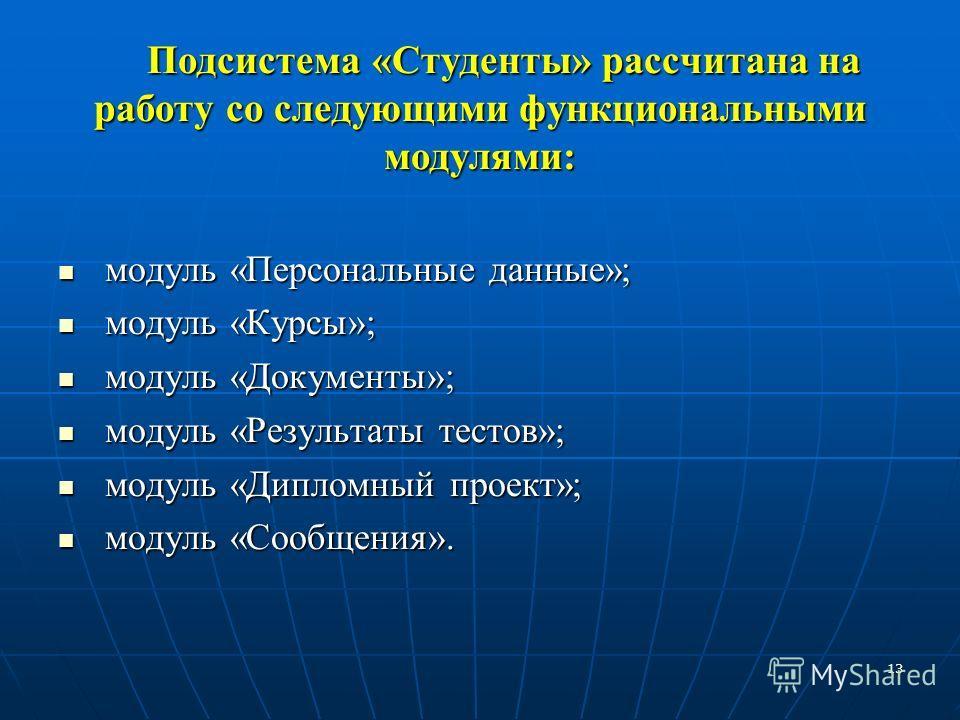 13 Подсистема «Студенты» рассчитана на работу со следующими функциональными модулями: модуль «Персональные данные»; модуль «Персональные данные»; модуль «Курсы»; модуль «Курсы»; модуль «Документы»; модуль «Документы»; модуль «Результаты тестов»; моду