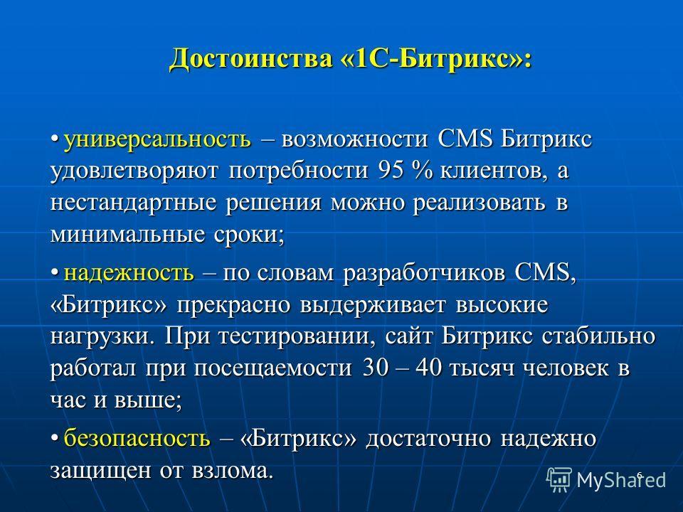 6 Достоинства «1С-Битрикс»: Достоинства «1С-Битрикс»: универсальность – возможности CMS Битрикс удовлетворяют потребности 95 % клиентов, а нестандартные решения можно реализовать в минимальные сроки;универсальность – возможности CMS Битрикс удовлетво