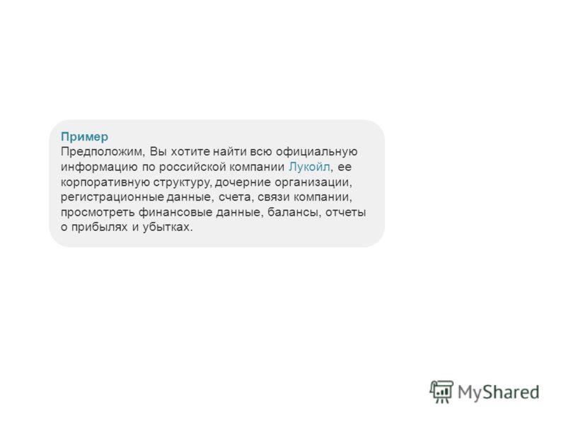Пример Предположим, Вы хотите найти всю официальную информацию по российской компании Лукойл, ее корпоративную структуру, дочерние организации, регистрационные данные, счета, связи компании, просмотреть финансовые данные, балансы, отчеты о прибылях и