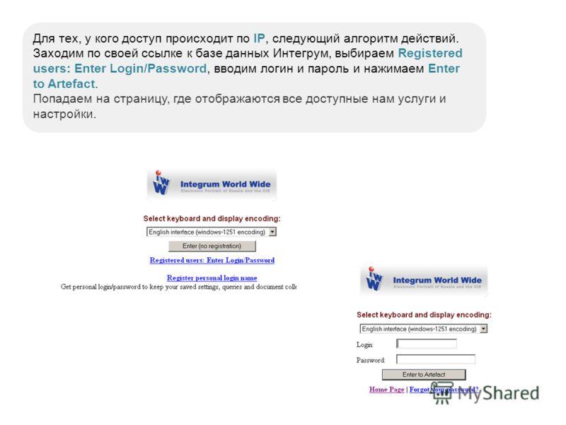Для тех, у кого доступ происходит по IP, следующий алгоритм действий. Заходим по своей ссылке к базе данных Интегрум, выбираем Registered users: Enter Login/Password, вводим логин и пароль и нажимаем Enter to Artefact. Попадаем на страницу, где отобр