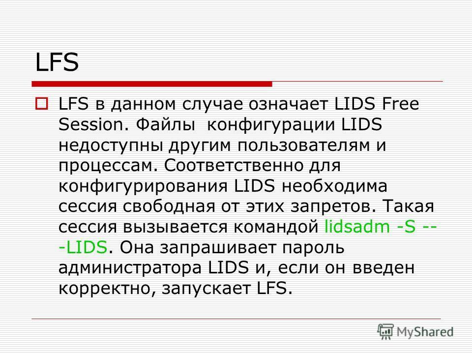 LFS LFS в данном случае означает LIDS Free Session. Файлы конфигурации LIDS недоступны другим пользователям и процессам. Соответственно для конфигурирования LIDS необходима сессия свободная от этих запретов. Такая сессия вызывается командой lidsadm -