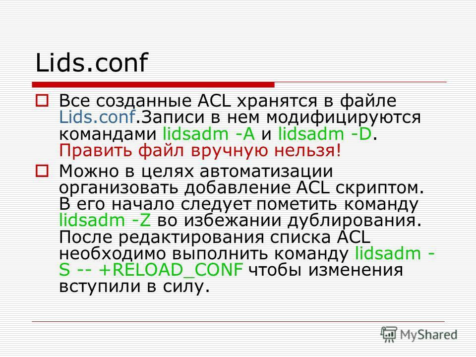 Lids.conf Все созданные ACL хранятся в файле Lids.conf.Записи в нем модифицируются командами lidsadm -A и lidsadm -D. Править файл вручную нельзя! Можно в целях автоматизации организовать добавление ACL скриптом. В его начало следует пометить команду