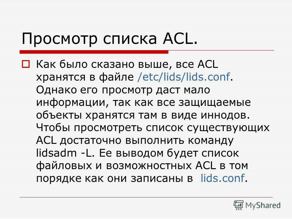 Просмотр списка ACL. Как было сказано выше, все ACL хранятся в файле /etc/lids/lids.conf. Однако его просмотр даст мало информации, так как все защищаемые объекты хранятся там в виде иннодов. Чтобы просмотреть список существующих ACL достаточно выпол