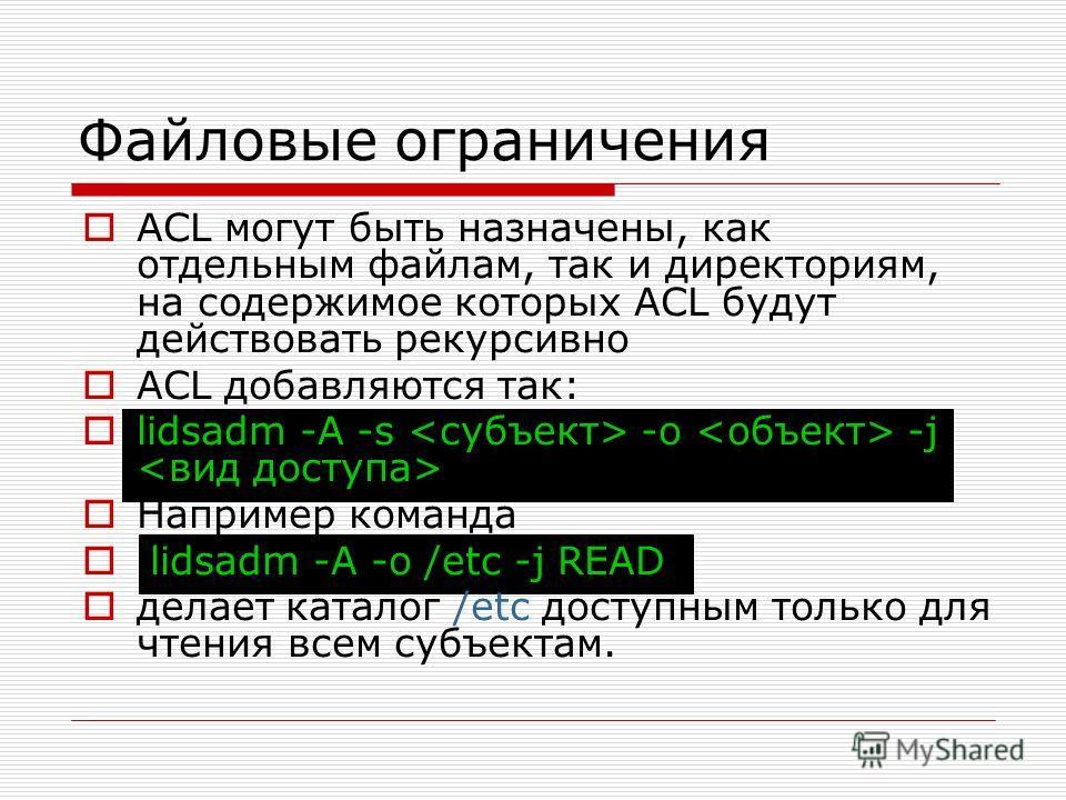 Файловые ограничения ACL могут быть назначены, как отдельным файлам, так и директориям, на содержимое которых ACL будут действовать рекурсивно ACL добавляются так: lidsadm -A -s -o -j Например команда lidsadm -A -o /etc -j READ делает каталог /etc до