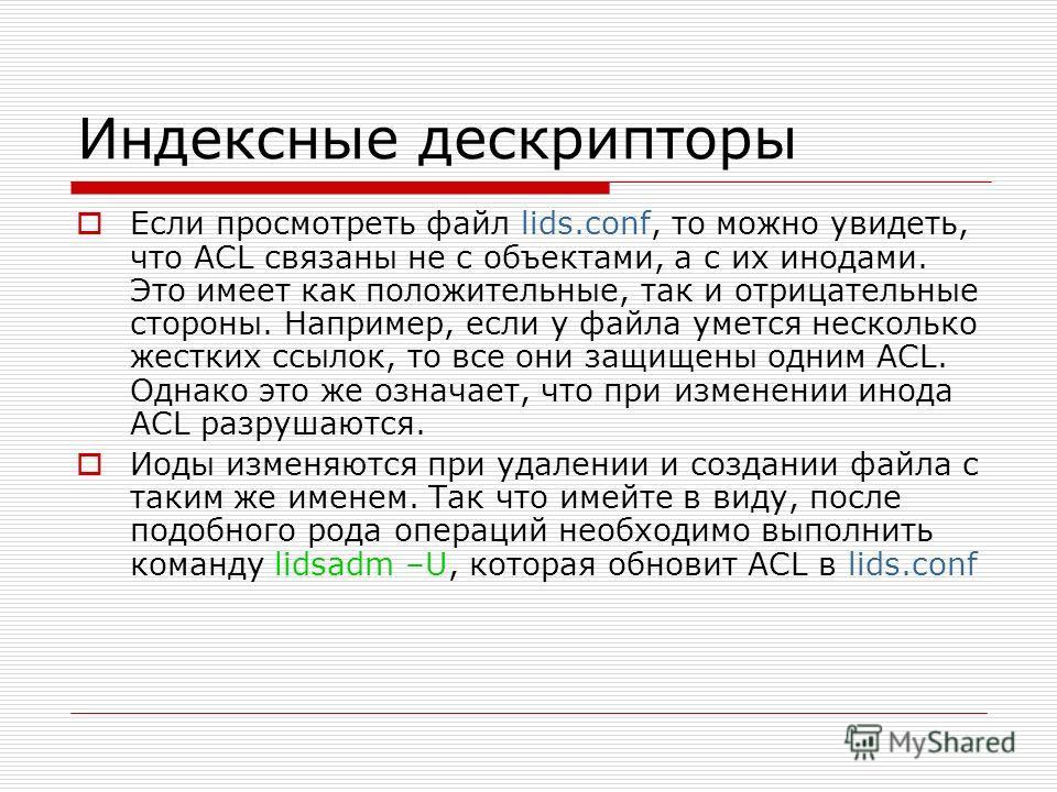 Индексные дескрипторы Если просмотреть файл lids.conf, то можно увидеть, что ACL связаны не с объектами, а с их инодами. Это имеет как положительные, так и отрицательные стороны. Например, если у файла умется несколько жестких ссылок, то все они защи