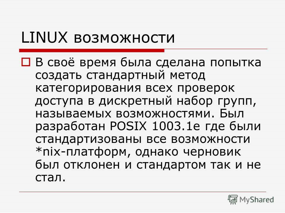 LINUX возможности В своё время была сделана попытка создать стандартный метод категорирования всех проверок доступа в дискретный набор групп, называемых возможностями. Был разработан POSIX 1003.1e где были стандартизованы все возможности *nix-платфор