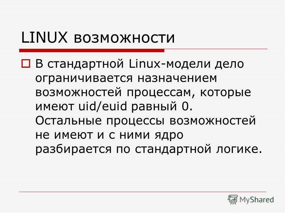 LINUX возможности В стандартной Linux-модели дело ограничивается назначением возможностей процессам, которые имеют uid/euid равный 0. Остальные процессы возможностей не имеют и с ними ядро разбирается по стандартной логике.