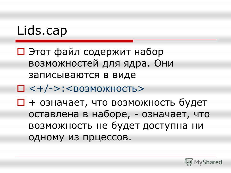 Lids.cap Этот файл содержит набор возможностей для ядра. Они записываются в виде : + означает, что возможность будет оставлена в наборе, - означает, что возможность не будет доступна ни одному из прцессов.