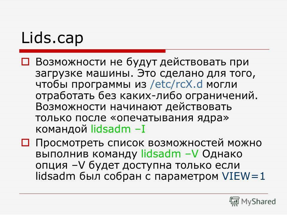 Lids.cap Возможности не будут действовать при загрузке машины. Это сделано для того, чтобы программы из /etc/rcX.d могли отработать без каких-либо ограничений. Возможности начинают действовать только после «опечатывания ядра» командой lidsadm –I Прос