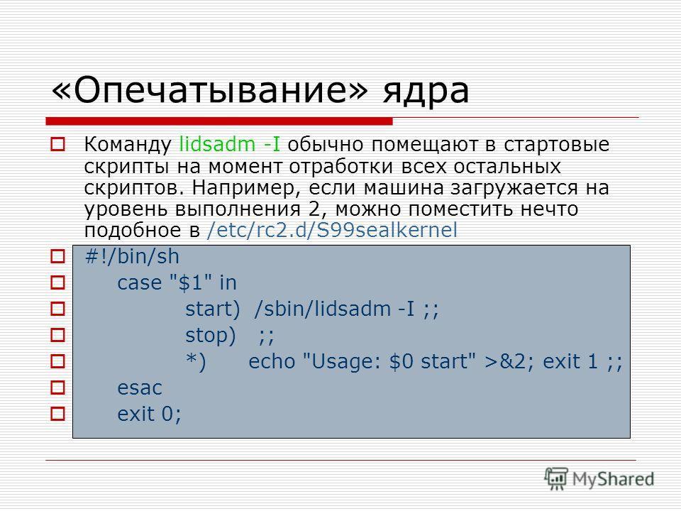 «Опечатывание» ядра Команду lidsadm -I обычно помещают в стартовые скрипты на момент отработки всех остальных скриптов. Например, если машина загружается на уровень выполнения 2, можно поместить нечто подобное в /etc/rc2.d/S99sealkernel #!/bin/sh cas
