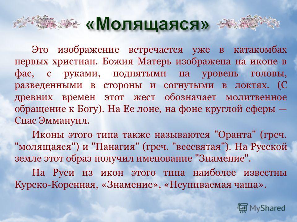 Существует пять основных типов изображений Божией Матери: 1. «Молящаяся» («Оранта», «Панагия», «Знамение»), 2. «Путеводительница» («Одигитрия»), 3. «Умиление» («Елеуса»), 4. «Всемилостивая» («Панахранта»), 5. «Заступница» («Агиосортисса»).