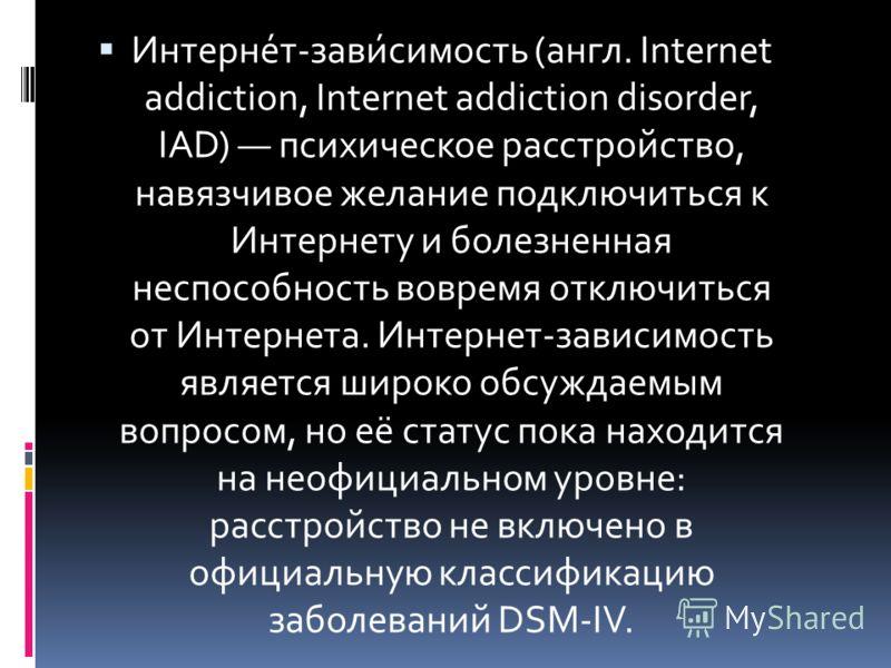 Интерне́т-зави́симость (англ. Internet аddiction, Internet аddiction disorder, IAD) психическое расстройство, навязчивое желание подключиться к Интернету и болезненная неспособность вовремя отключиться от Интернета. Интернет-зависимость является широ