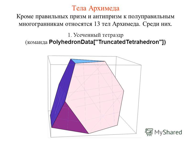 Тела Архимеда 1. Усеченный тетраэдр (команда PolyhedronData[TruncatedTetrahedron]) Кроме правильных призм и антипризм к полуправильным многогранникам относятся 13 тел Архимеда. Среди них.