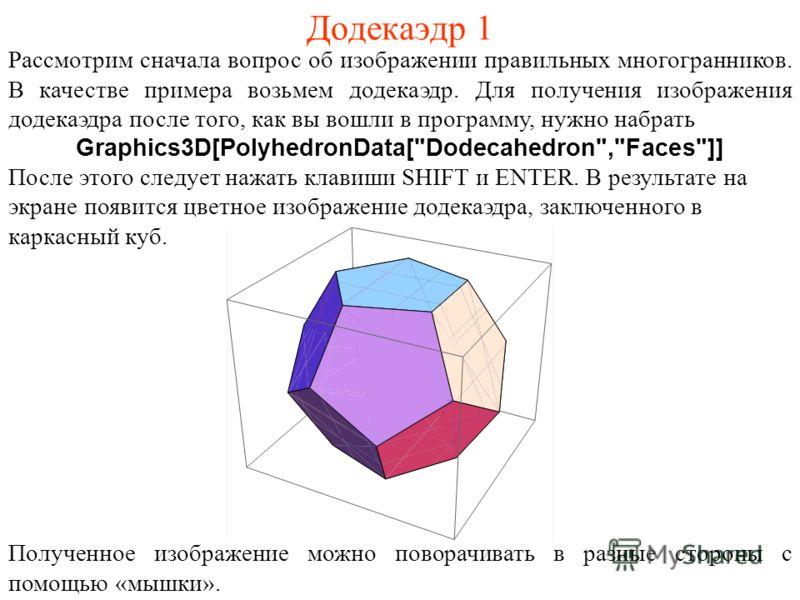 Рассмотрим сначала вопрос об изображении правильных многогранников. В качестве примера возьмем додекаэдр. Для получения изображения додекаэдра после того, как вы вошли в программу, нужно набрать Graphics3D[PolyhedronData[