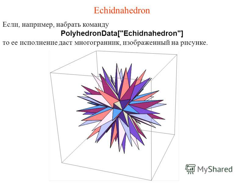 Echidnahedron Если, например, набрать команду PolyhedronData[Echidnahedron] то ее исполнение даст многогранник, изображенный на рисунке.