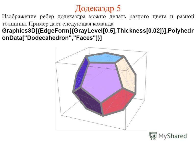 Додекаэдр 5 Изображение ребер додекаэдра можно делать разного цвета и разной толщины. Пример дает следующая команда Graphics3D[{EdgeForm[{GrayLevel[0.5],Thickness[0.02]}],Polyhedr onData[Dodecahedron,Faces]}]