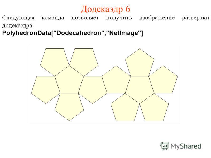 Додекаэдр 6 Следующая команда позволяет получить изображение развертки додекаэдра. PolyhedronData[Dodecahedron,NetImage]