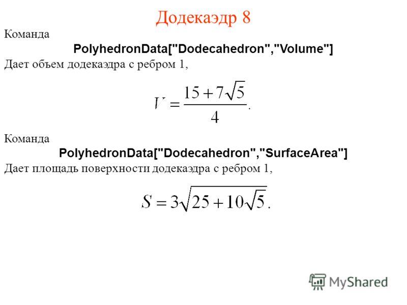 Додекаэдр 8 Команда PolyhedronData[Dodecahedron,Volume] Дает объем додекаэдра с ребром 1, Команда PolyhedronData[Dodecahedron,SurfaceArea] Дает площадь поверхности додекаэдра с ребром 1,