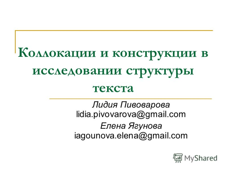 Коллокации и конструкции в исследовании структуры текста Лидия Пивоварова lidia.pivovarova@gmail.com Елена Ягунова iagounova.elena@gmail.com
