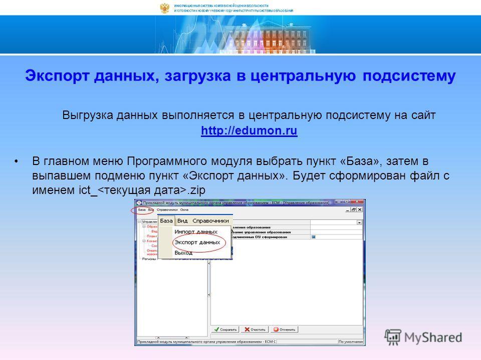 Экспорт данных, загрузка в центральную подсистему Выгрузка данных выполняется в центральную подсистему на сайт http://edumon.ru В главном меню Программного модуля выбрать пункт «База», затем в выпавшем подменю пункт «Экспорт данных». Будет сформирова