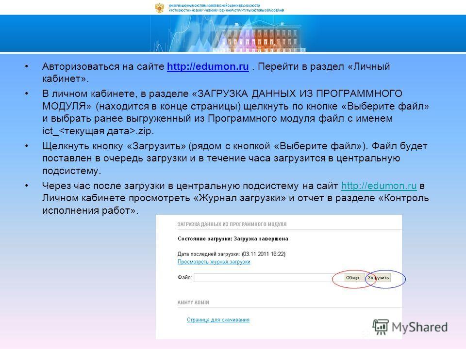 Авторизоваться на сайте http://edumon.ru. Перейти в раздел «Личный кабинет». В личном кабинете, в разделе «ЗАГРУЗКА ДАННЫХ ИЗ ПРОГРАММНОГО МОДУЛЯ» (находится в конце страницы) щелкнуть по кнопке «Выберите файл» и выбрать ранее выгруженный из Программ