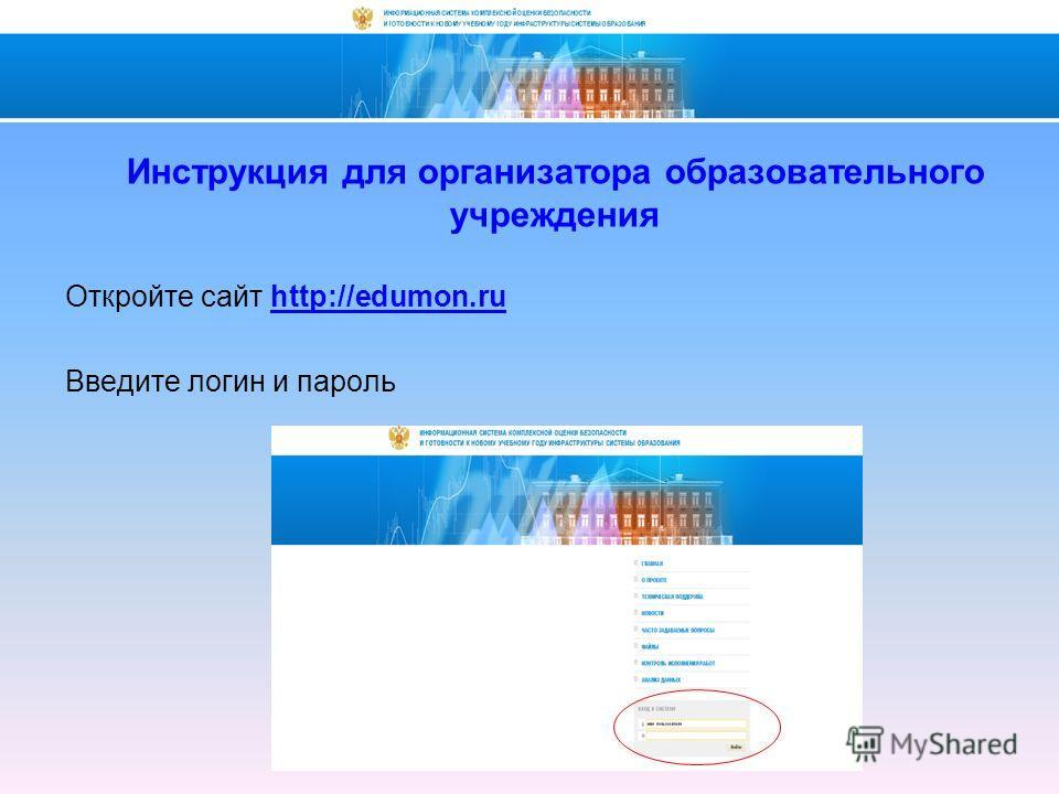 Откройте сайт http://edumon.ru Введите логин и пароль Инструкция для организатора образовательного учреждения