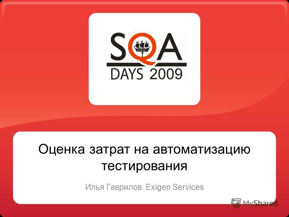 Оценка затрат на автоматизацию тестирования Илья Гаврилов. Exigen Services
