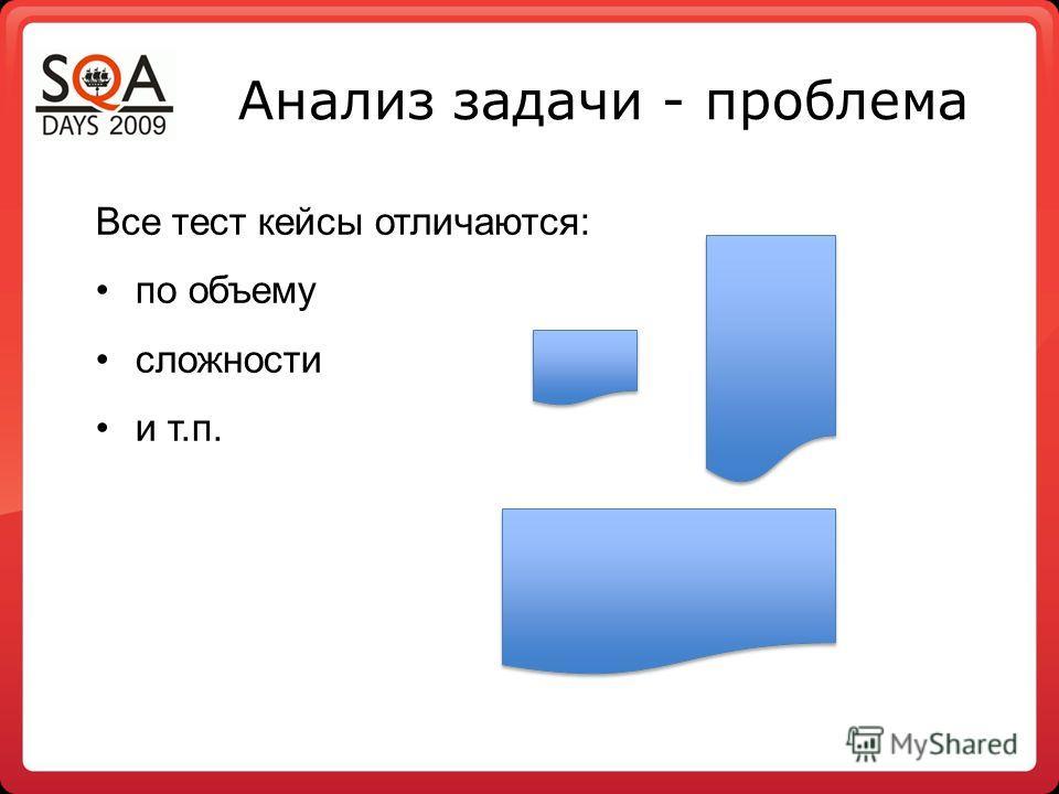 Анализ задачи - проблема Все тест кейсы отличаются: по объему сложности и т.п.